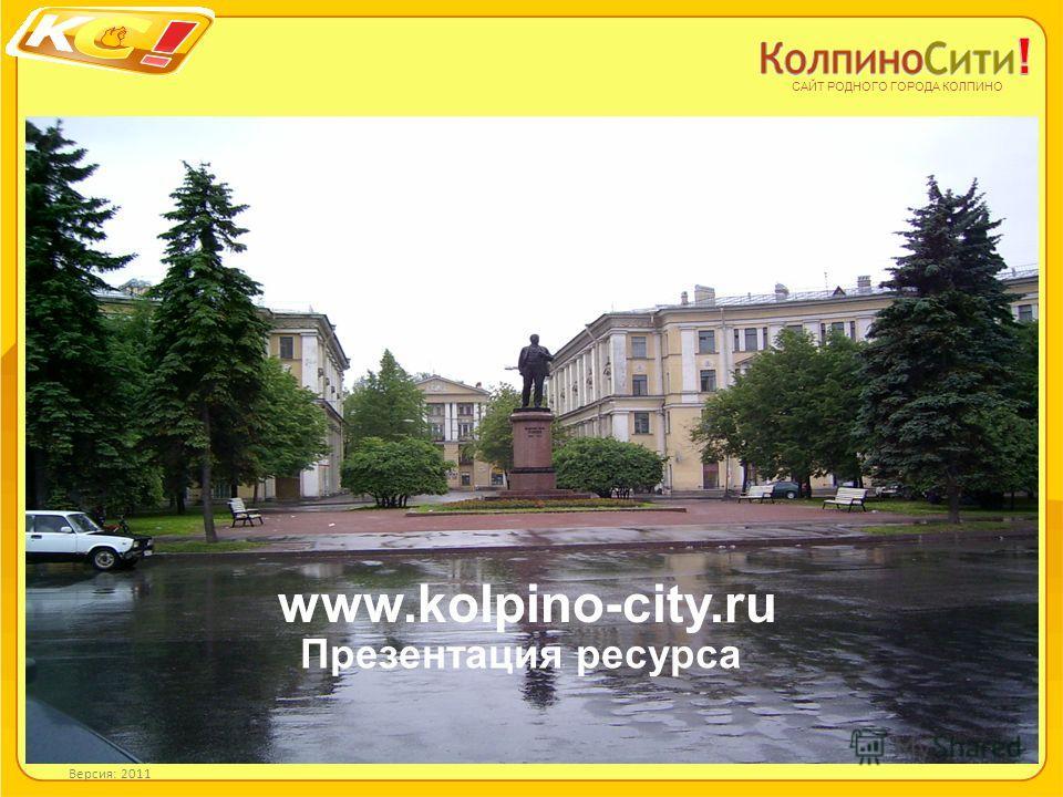 Презентация ресурса САЙТ РОДНОГО ГОРОДА КОЛПИНО www.kolpino-city.ru Версия: 2011