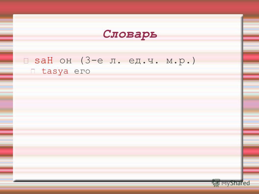 Словарь saH он (3-е л. ед.ч. м.р.) tasya его
