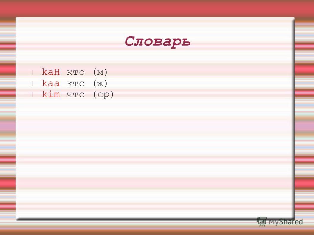 Словарь kaH кто (м) kaa кто (ж) kim что (ср)