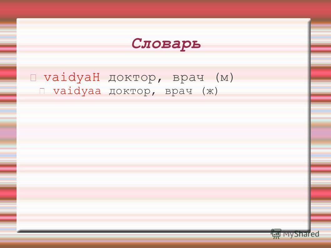 Словарь vaidyaH доктор, врач (м) vaidyaa доктор, врач (ж)