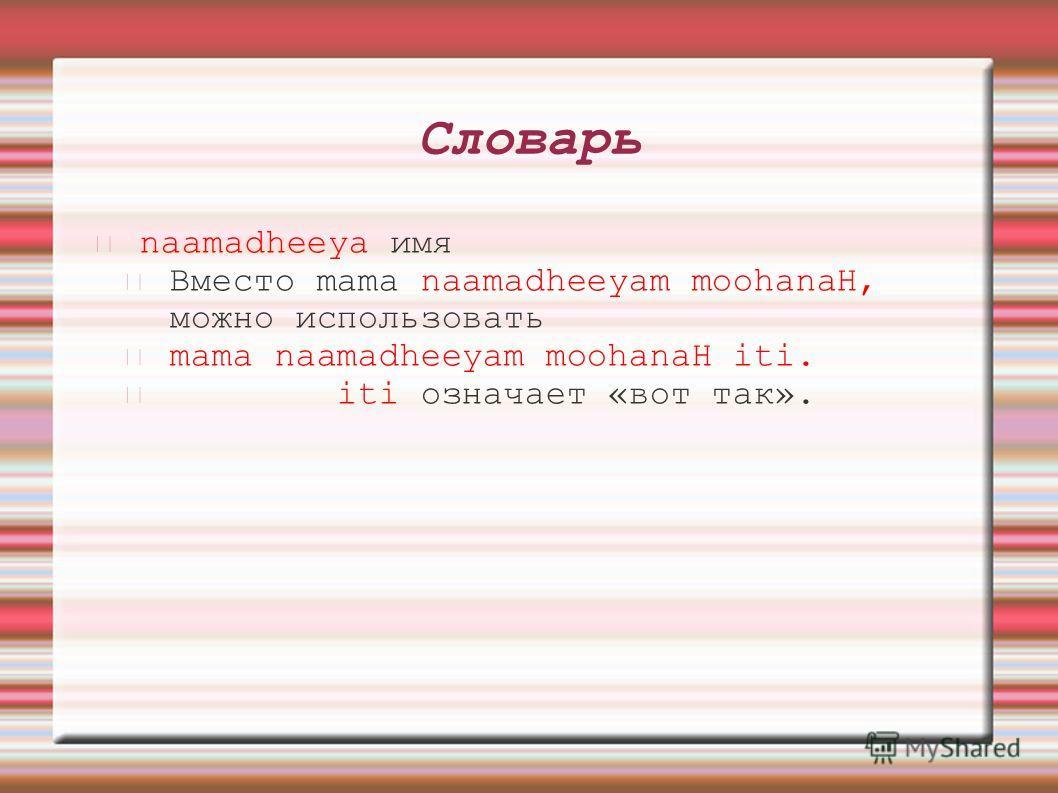 Словарь naamadheeya имя Вместо mama naamadheeyam moohanaH, можно использовать mama naamadheeyam moohanaH iti. iti означает «вот так».