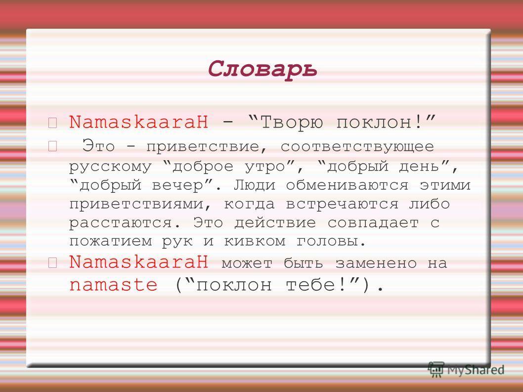 Словарь NamaskaaraH - Творю поклон! Э то - приветствие, соответствующее русскому доброе утро, добрый день, добрый вечер. Люди обмениваются этими приветствиями, когда встречаются либо расстаются. Это действие совпадает с пожатием рук и кивком головы.