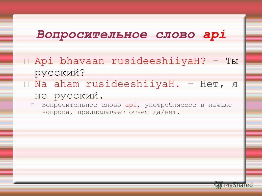 Вопросительное слово аpi Api bhavaan rusideeshiiyaH? - Ты русский? Na aham rusideeshiiyaH. - Нет, я не русский. Вопросительное слово аpi, употребляемое в начале вопроса, предполагает ответ да/нет.