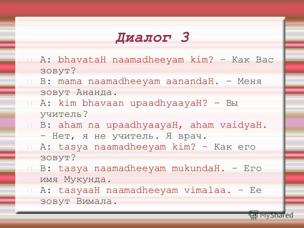 Диалог 3 A: bhavataH naamadheeyam kim? – Как Вас зовут? B: mama naamadheeyam aanandaH. – Меня зовут Ананда. A: kim bhavaan upaadhyaayaH? – Вы учитель? B: aham na upaadhyaayaH, aham vaidyaH. – Нет, я не учитель. Я врач. A: tasya naamadheeyam kim? – Ка