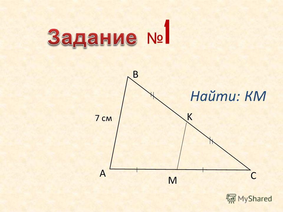 Найти: КМ 7 см A B C M K 1