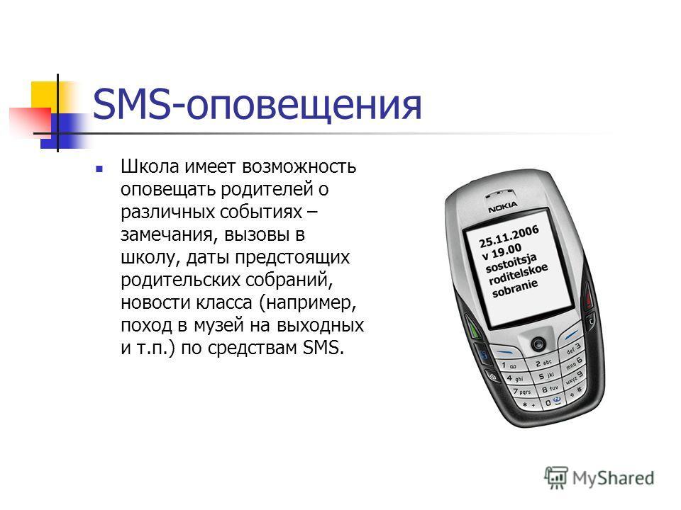 SMS-оповещения Школа имеет возможность оповещать родителей о различных событиях – замечания, вызовы в школу, даты предстоящих родительских собраний, новости класса (например, поход в музей на выходных и т.п.) по средствам SMS.