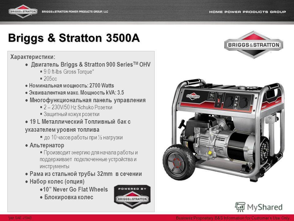 Business Proprietary B&S Information for Customers Use Only. Характеристики: Двигатель Briggs & Stratton 900 Series TM OHV 9.0 ft-lbs Gross Torque* 205cc Номинальная мощность: 2700 Watts Эквивалентная макс. Мощность kVA: 3.5 Многофункциональная панел