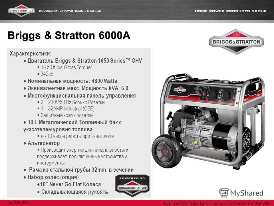 Business Proprietary B&S Information for Customers Use Only. Характеристики: Двигатель Briggs & Stratton 1650 Series OHV 16.50 ft-lbs Gross Torque* 342cc Номинальная мощность: 4800 Watts Эквивалентная макс. Мощность kVA: 6.0 Многофункциональная панел