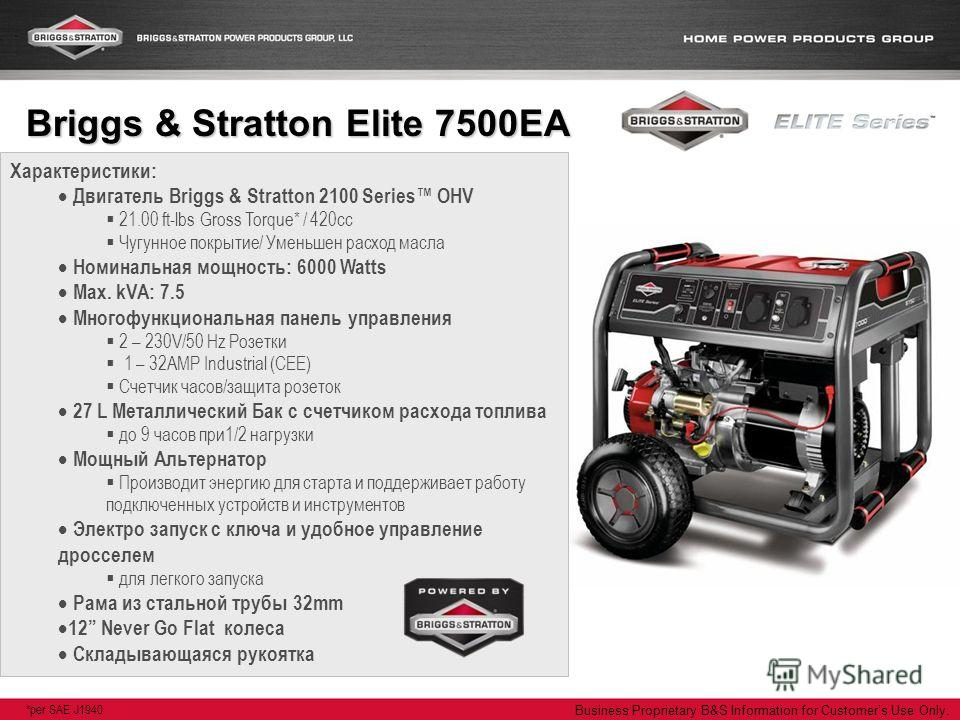 Business Proprietary B&S Information for Customers Use Only. Характеристики: Двигатель Briggs & Stratton 2100 Series OHV 21.00 ft-lbs Gross Torque* / 420cc Чугунное покрытие/ Уменьшен расход масла Номинальная мощность: 6000 Watts Max. kVA: 7.5 Многоф