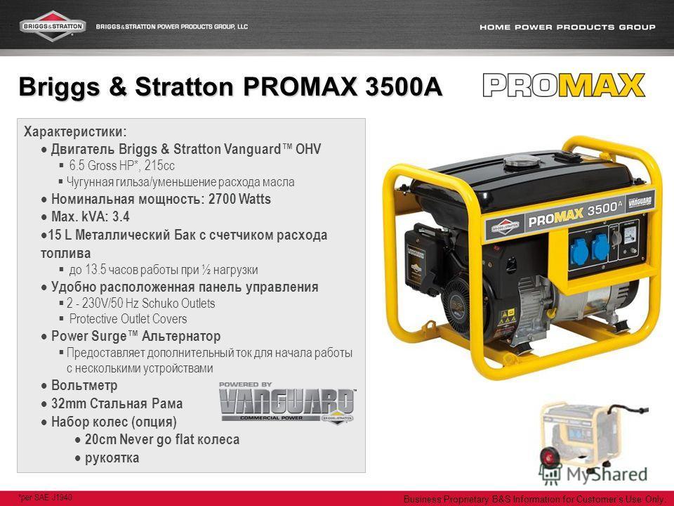 Business Proprietary B&S Information for Customers Use Only. Характеристики: Двигатель Briggs & Stratton Vanguard OHV 6.5 Gross HP*, 215cc Чугунная гильза/уменьшение расхода масла Номинальная мощность: 2700 Watts Max. kVA: 3.4 15 L Металлический Бак