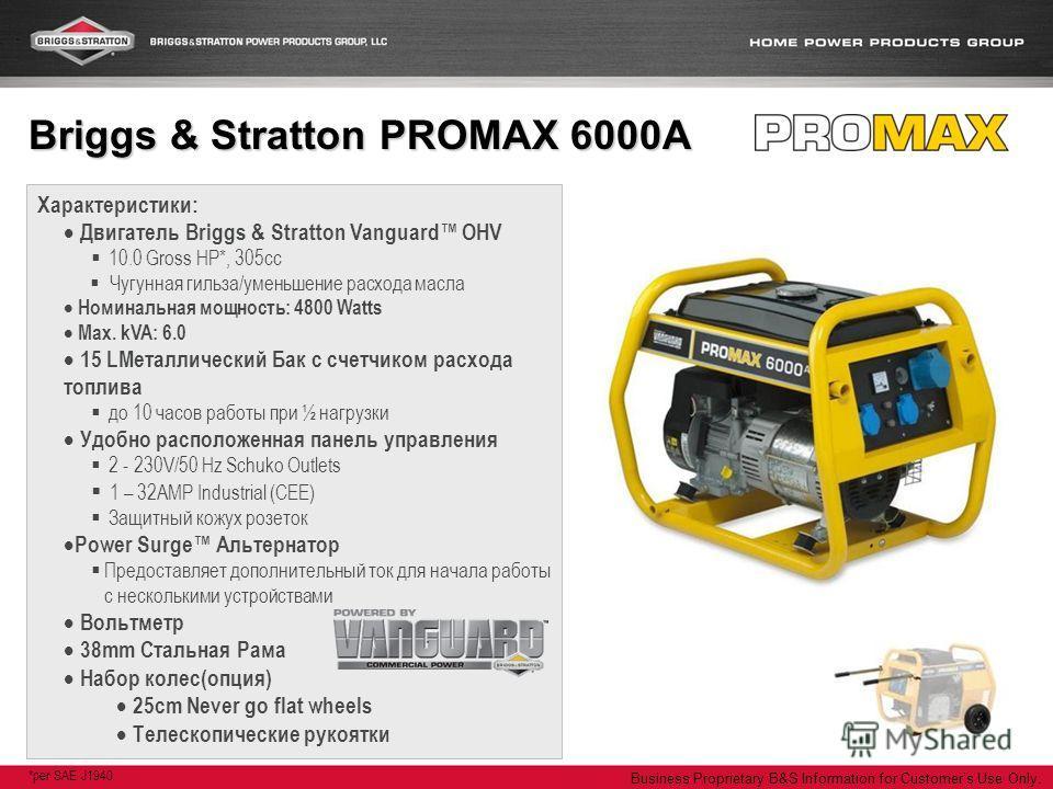 Business Proprietary B&S Information for Customers Use Only. Характеристики: Двигатель Briggs & Stratton Vanguard OHV 10.0 Gross HP*, 305cc Чугунная гильза/уменьшение расхода масла Номинальная мощность: 4800 Watts Max. kVA: 6.0 15 LМеталлический Бак