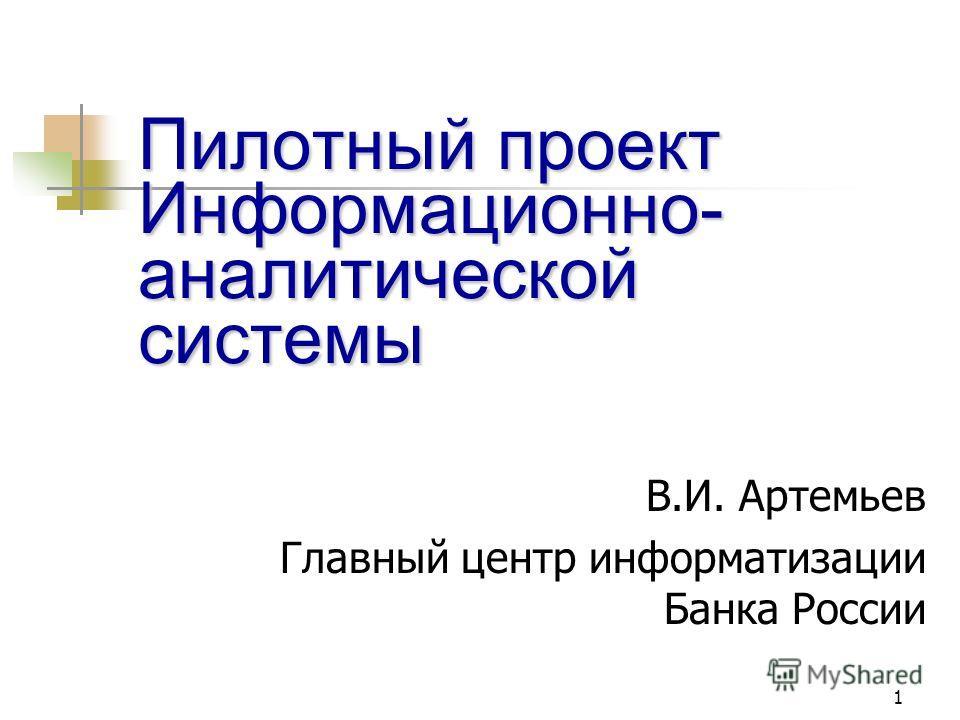 1 Пилотный проект Информационно- аналитической системы В.И. Артемьев Главный центр информатизации Банка России