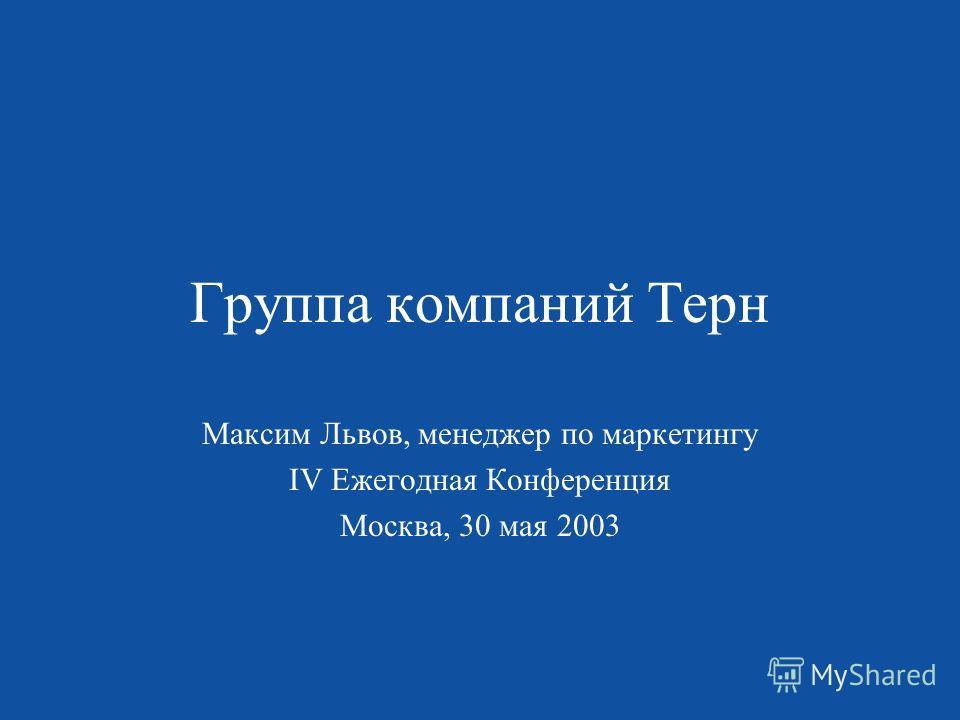 Группа компаний Терн Максим Львов, менеджер по маркетингу IV Ежегодная Конференция Москва, 30 мая 2003