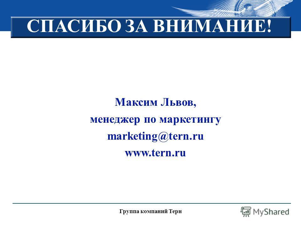 Группа компаний Терн СПАСИБО ЗА ВНИМАНИЕ! Максим Львов, менеджер по маркетингу marketing@tern.ru www.tern.ru