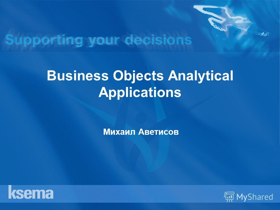 Business Objects Analytical Applications Михаил Аветисов