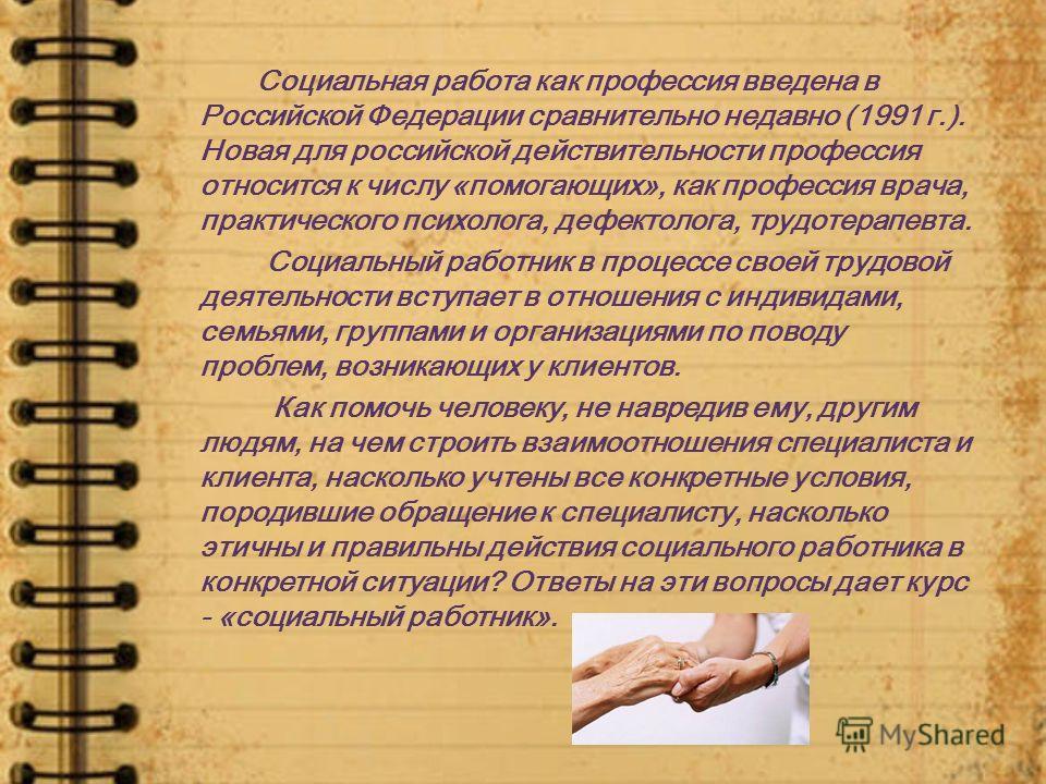 Социальная работа как профессия введена в Российской Федерации сравнительно недавно (1991 г.). Новая для российской действительности профессия относится к числу «помогающих», как профессия врача, практического психолога, дефектолога, трудотерапевта.
