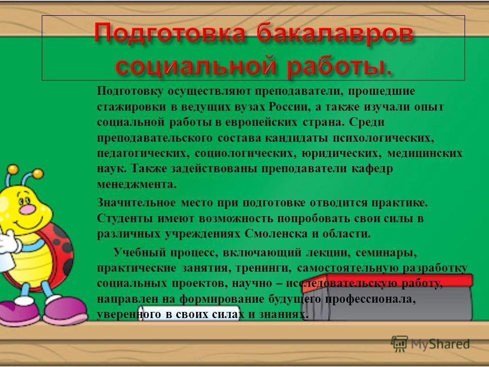 Подготовку осуществляют преподаватели, прошедшие стажировки в ведущих вузах России, а также изучали опыт социальной работы в европейских страна. Среди преподавательского состава кандидаты психологических, педагогических, социологических, юридических,