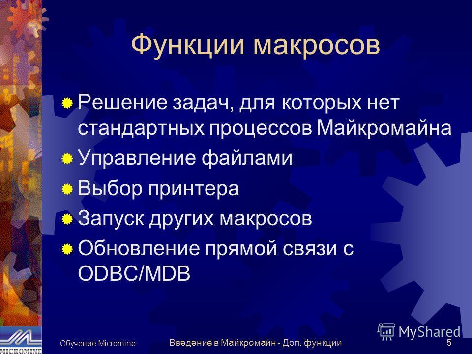 Обучение Micromine Введение в Майкромайн - Доп. функции5 Функции макросов Решение задач, для которых нет стандартных процессов Майкромайна Управление файлами Выбор принтера Запуск других макросов Обновление прямой связи с ODBC/MDB