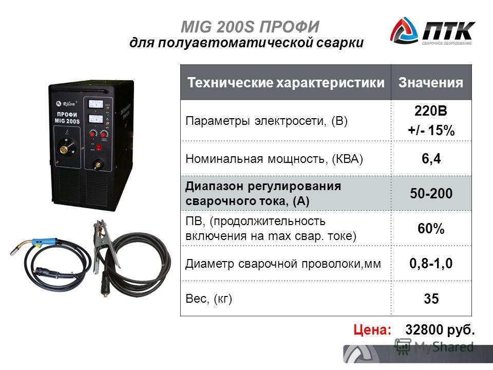 MIG 200S ПРОФИ Технические характеристикиЗначения Параметры электросети, (В) 220В +/- 15% Номинальная мощность, (КВА) 6,4 Диапазон регулирования сварочного тока, (А) 50-200 ПВ, (продолжительность включения на max свар. токе) 60% Диаметр сварочной про