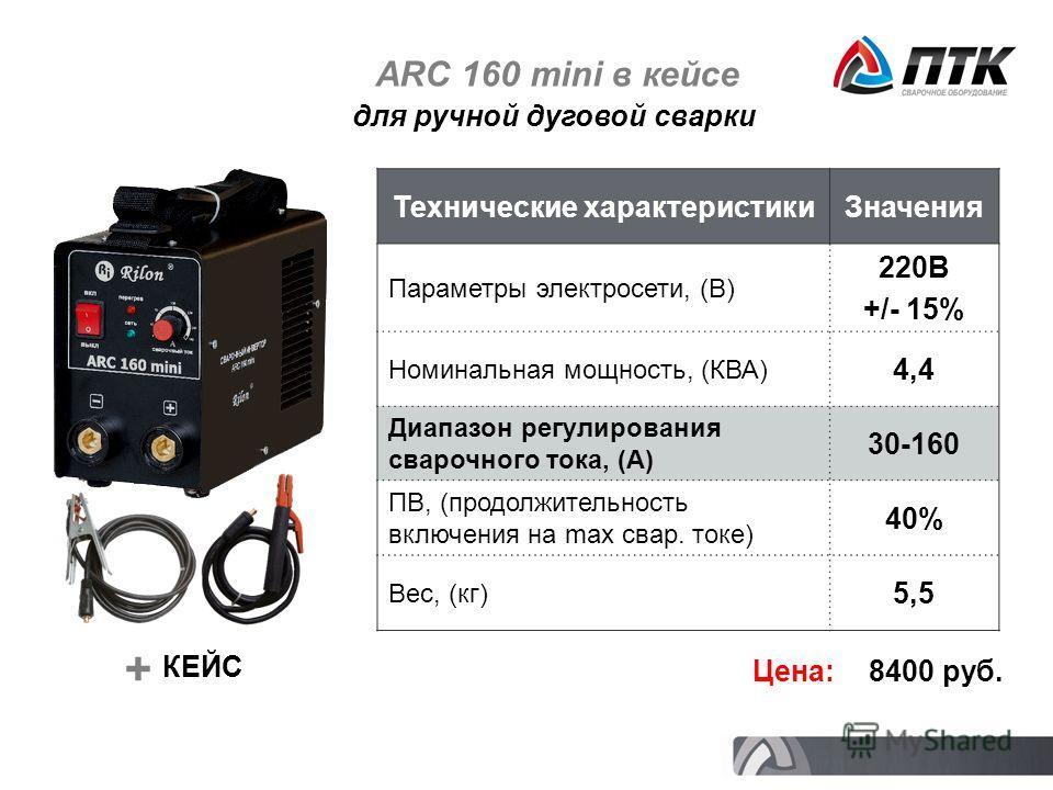 ARC 160 mini в кейсе Технические характеристикиЗначения Параметры электросети, (В) 220В +/- 15% Номинальная мощность, (КВА) 4,4 Диапазон регулирования сварочного тока, (А) 30-160 ПВ, (продолжительность включения на max свар. токе) 40% Вес, (кг) 5,5 Ц