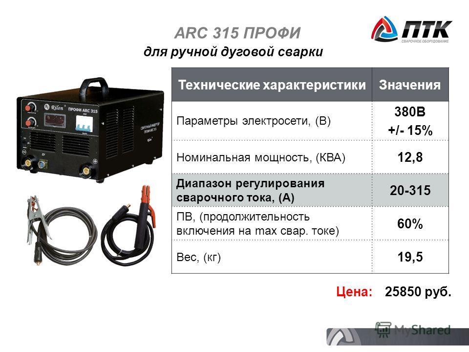 ARC 315 ПРОФИ Технические характеристикиЗначения Параметры электросети, (В) 380В +/- 15% Номинальная мощность, (КВА) 12,8 Диапазон регулирования сварочного тока, (А) 20-315 ПВ, (продолжительность включения на max свар. токе) 60% Вес, (кг) 19,5 Цена: