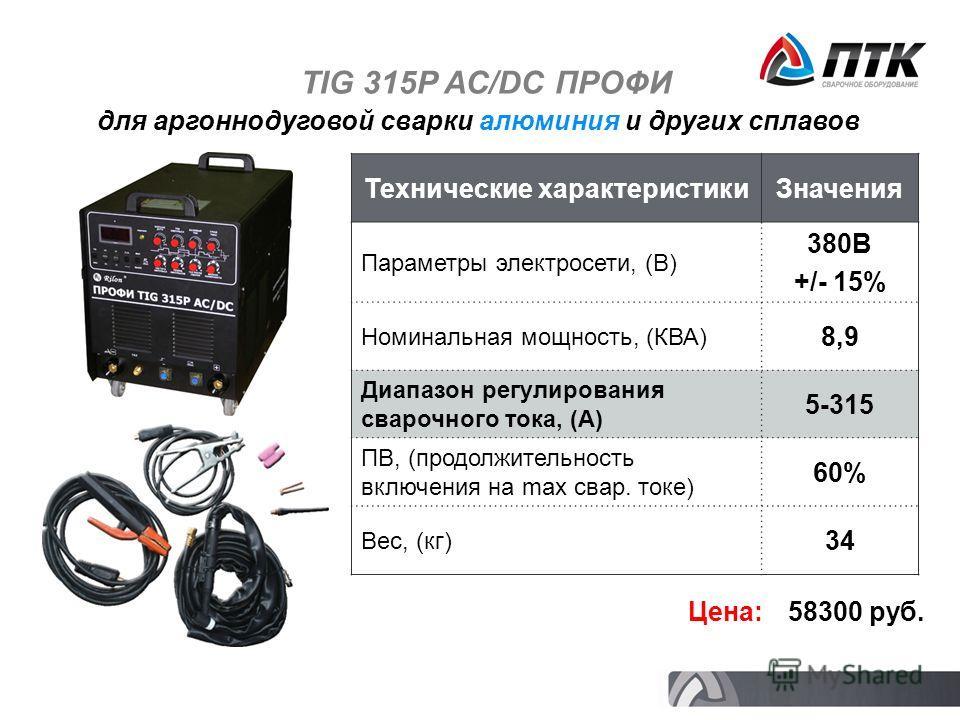 TIG 315P AC/DC ПРОФИ Технические характеристикиЗначения Параметры электросети, (В) 380В +/- 15% Номинальная мощность, (КВА) 8,9 Диапазон регулирования сварочного тока, (А) 5-315 ПВ, (продолжительность включения на max свар. токе) 60% Вес, (кг) 34 Цен