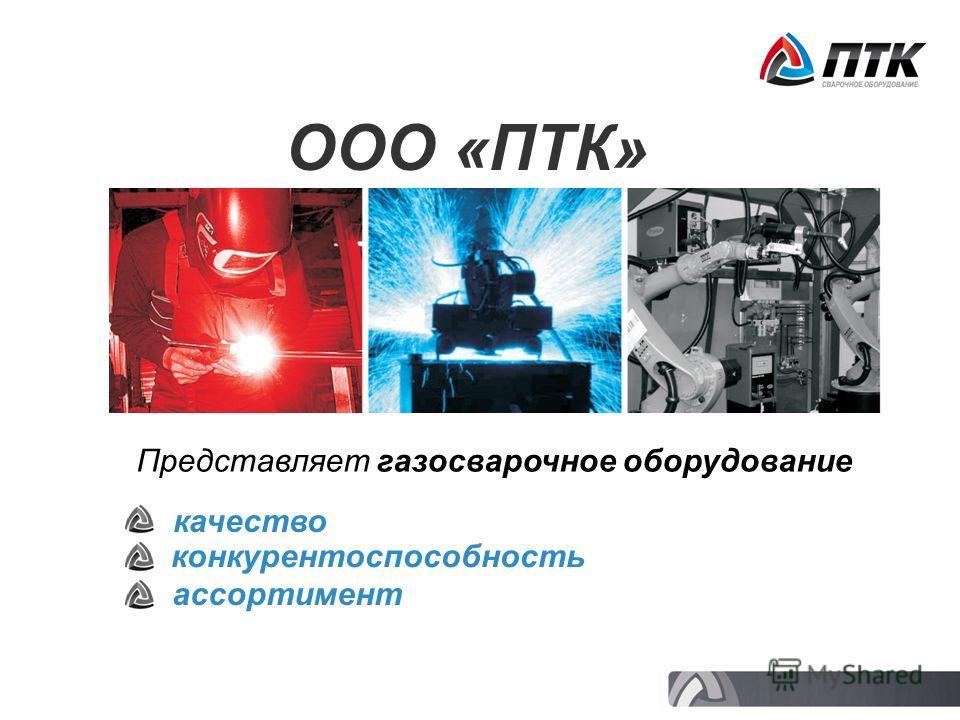 ООО «ПТК» Представляет газосварочное оборудование качество конкурентоспособность ассортимент