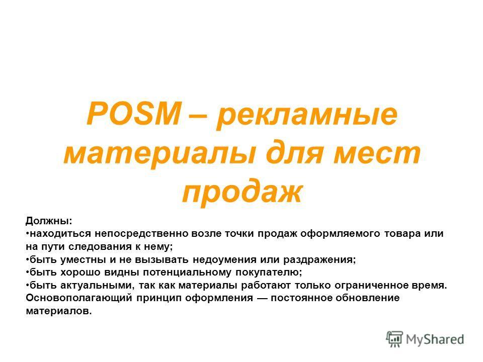 POSM – рекламные материалы для мест продаж Должны: находиться непосредственно возле точки продаж оформляемого товара или на пути следования к нему; быть уместны и не вызывать недоумения или раздражения; быть хорошо видны потенциальному покупателю; бы
