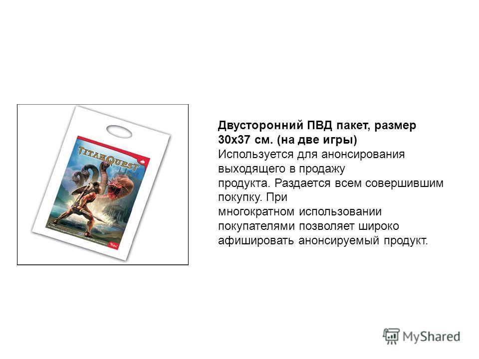Двусторонний ПВД пакет, размер 30х37 см. (на две игры) Используется для анонсирования выходящего в продажу продукта. Раздается всем совершившим покупку. При многократном использовании покупателями позволяет широко афишировать анонсируемый продукт.