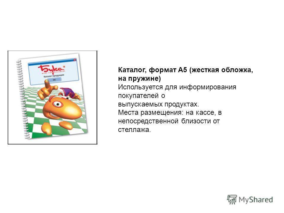 Каталог, формат А5 (жесткая обложка, на пружине) Используется для информирования покупателей о выпускаемых продуктах. Места размещения: на кассе, в непосредственной близости от стеллажа.