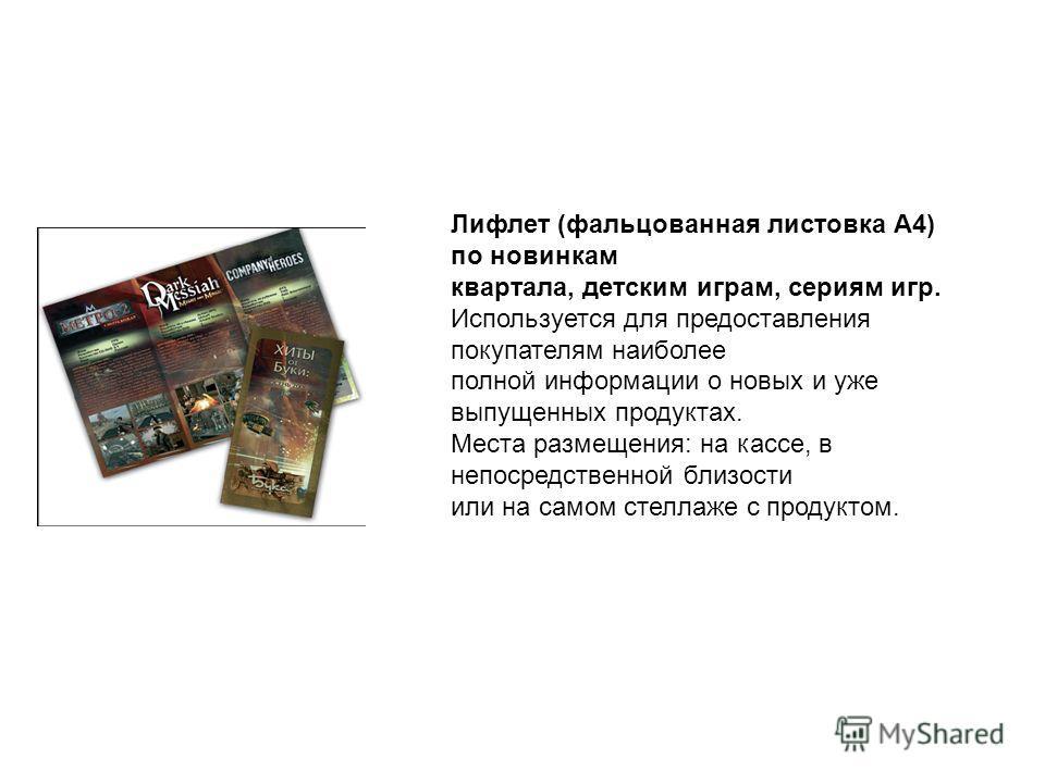 Лифлет (фальцованная листовка А4) по новинкам квартала, детским играм, сериям игр. Используется для предоставления покупателям наиболее полной информации о новых и уже выпущенных продуктах. Места размещения: на кассе, в непосредственной близости или