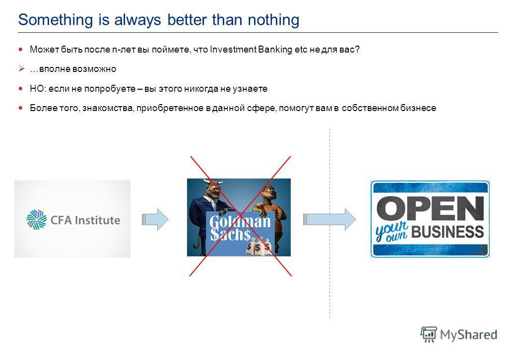 Something is always better than nothing Может быть после n-лет вы поймете, что Investment Banking etc не для вас? …вполне возможно НО: если не попробуете – вы этого никогда не узнаете Более того, знакомства, приобретенное в данной сфере, помогут вам