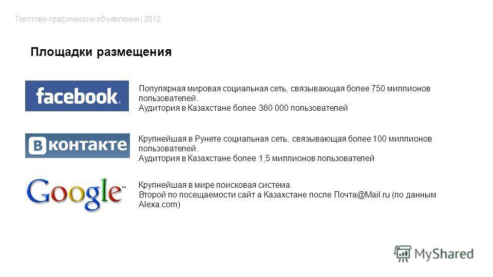 Площадки размещения Текстово-графические объявления | 2012 Популярная мировая социальная сеть, связывающая более 750 миллионов пользователей. Аудитория в Казахстане более 360 000 пользователей Крупнейшая в Рунете социальная сеть, связывающая более 10