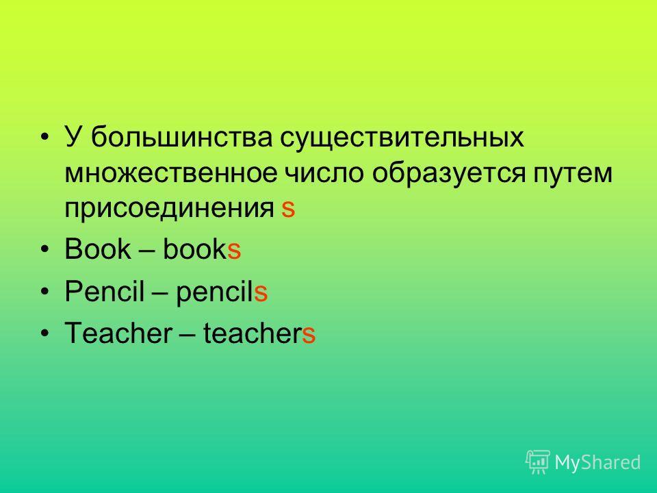 У большинства существительных множественное число образуется путем присоединения s Book – books Pencil – pencils Teacher – teachers