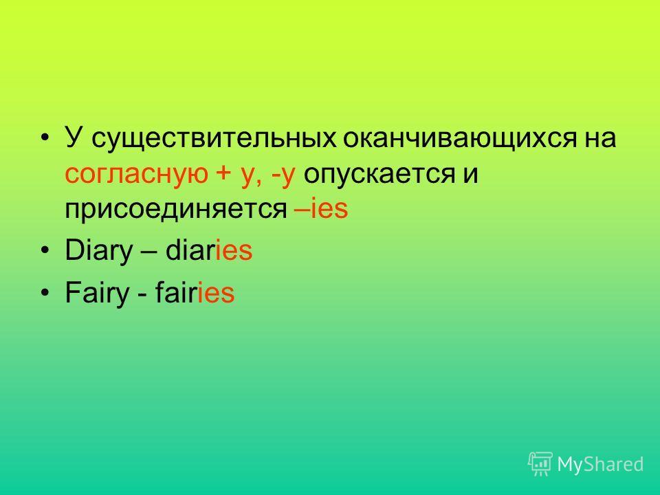У существительных оканчивающихся на согласную + y, -y опускается и присоединяется –ies Diary – diaries Fairy - fairies