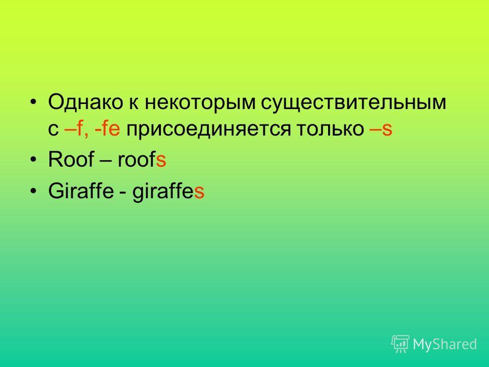 Однако к некоторым существительным с –f, -fe присоединяется только –s Roof – roofs Giraffe - giraffes