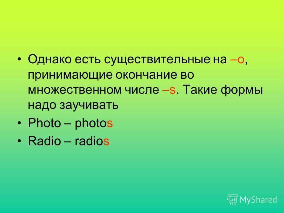 Однако есть существительные на –o, принимающие окончание во множественном числе –s. Такие формы надо заучивать Photo – photos Radio – radios