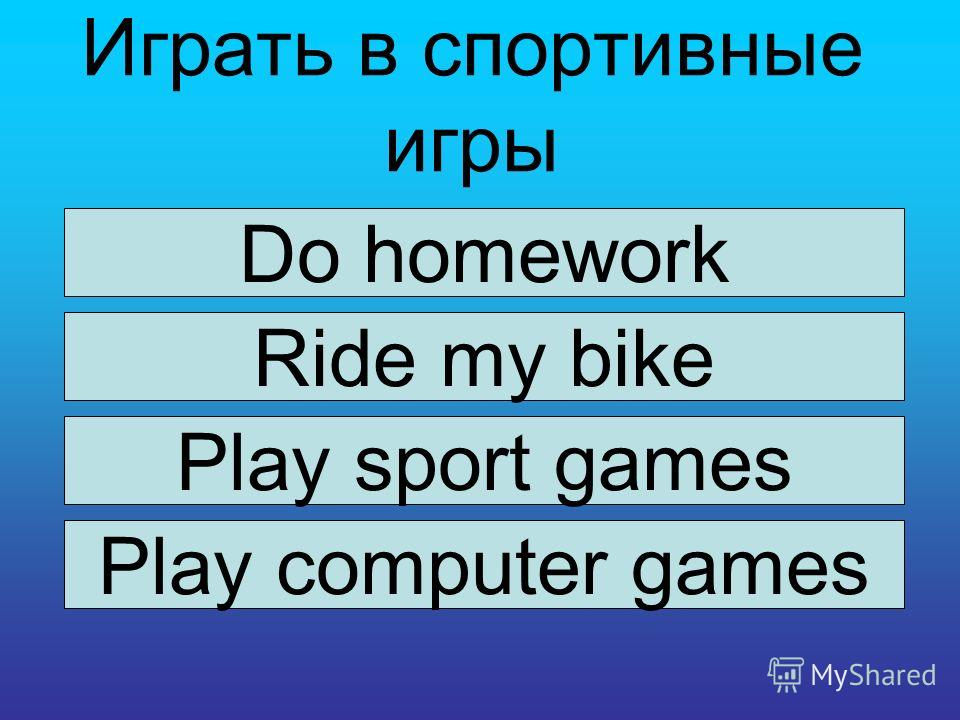 Играть в спортивные игры Do homework Ride my bike Play sport games Play computer games
