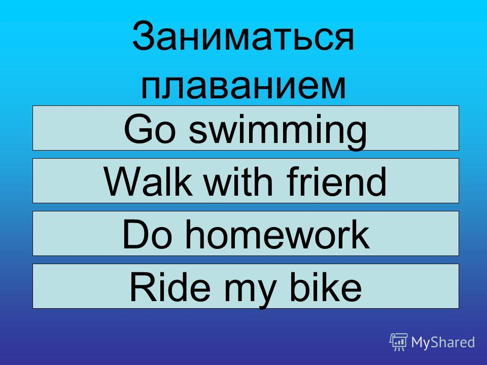 Заниматься плаванием Go swimming Walk with friend Do homework Ride my bike