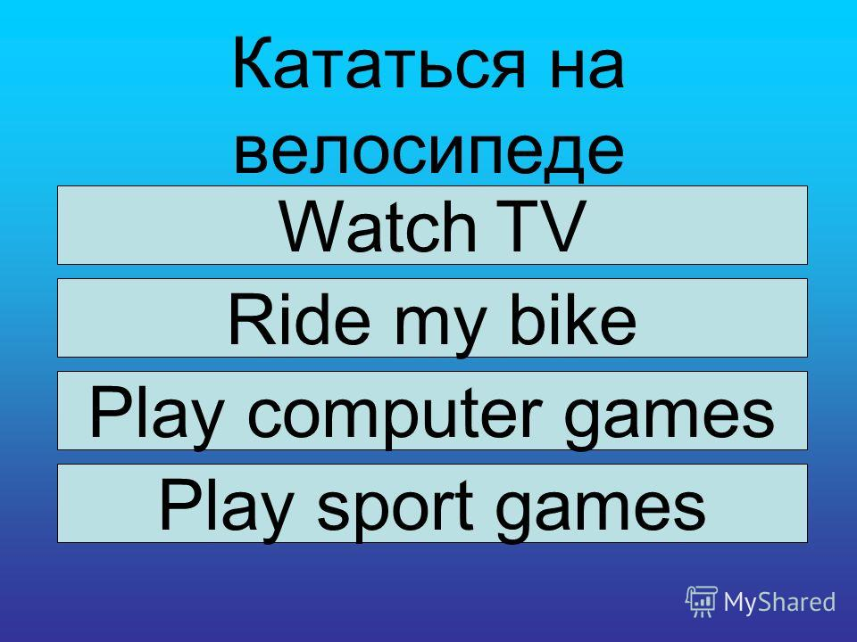 Кататься на велосипеде Watch TV Ride my bike Play computer games Play sport games