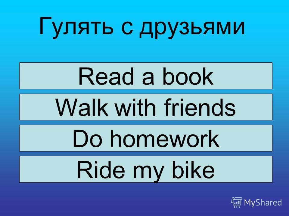 Гулять с друзьями Read a book Walk with friends Do homework Ride my bike