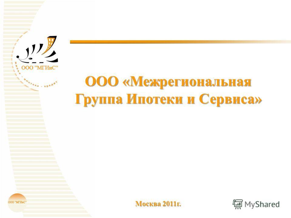 ООО «Межрегиональная Группа Ипотеки и Сервиса» Москва 2011г.