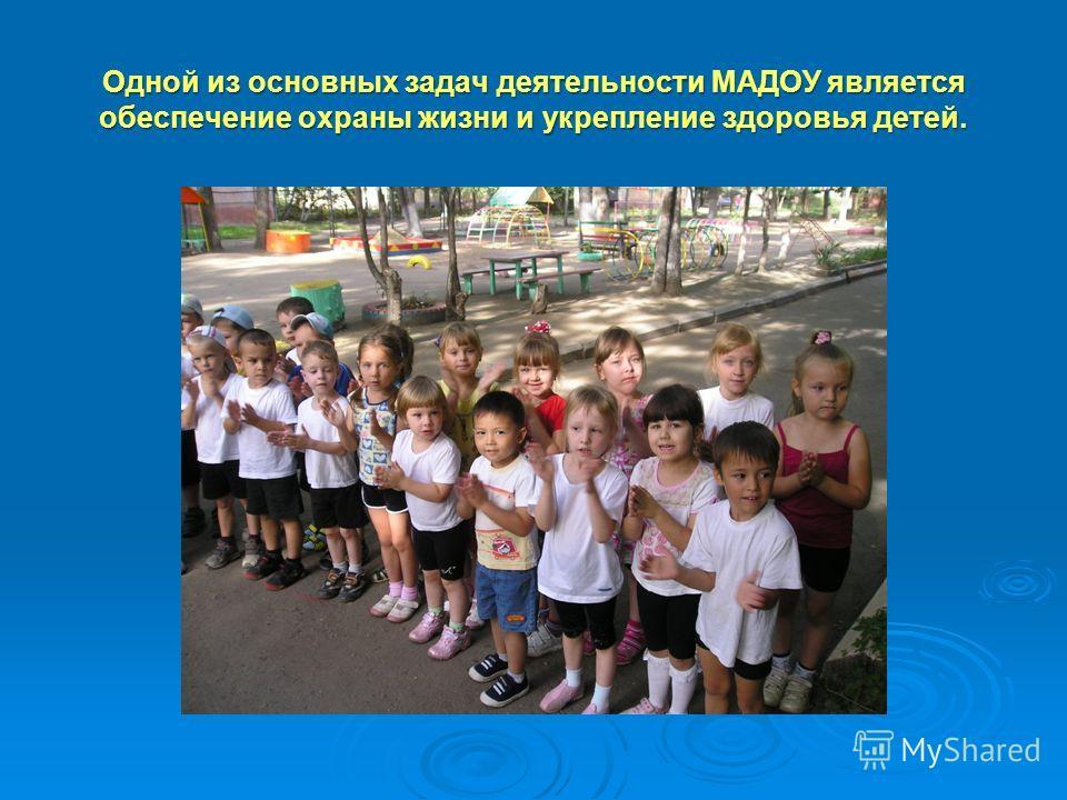 Одной из основных задач деятельности МАДОУ является обеспечение охраны жизни и укрепление здоровья детей.