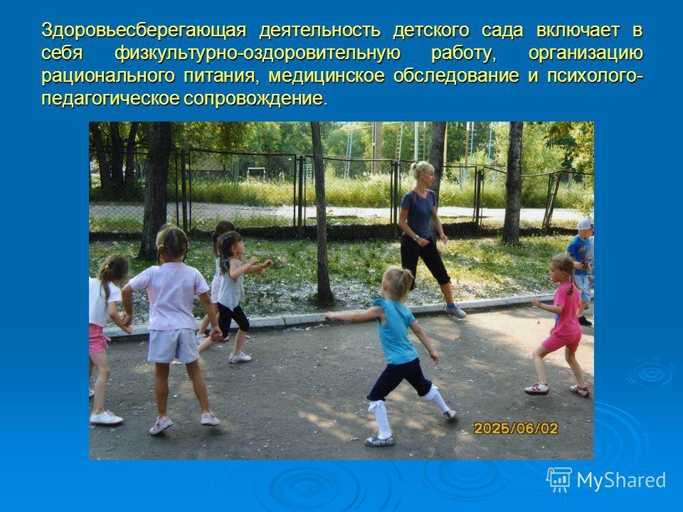 Здоровьесберегающая деятельность детского сада включает в себя физкультурно-оздоровительную работу, организацию рационального питания, медицинское обследование и психолого- педагогическое сопровождение.