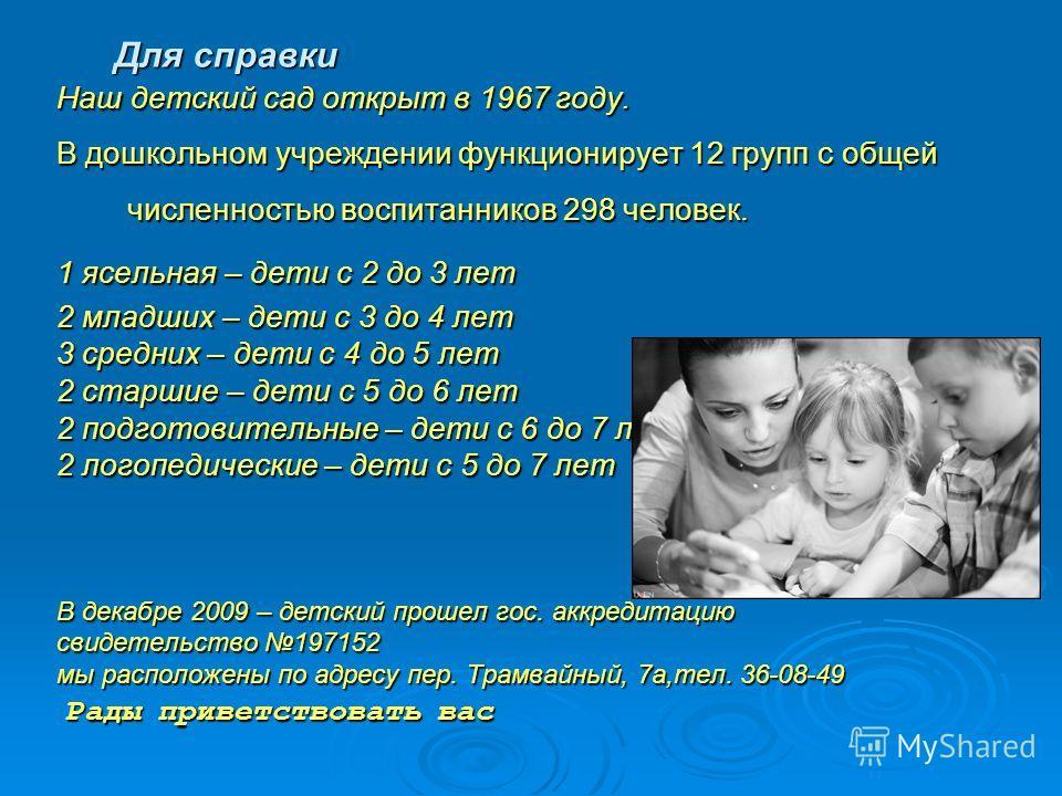 Для справки Наш детский сад открыт в 1967 году. В дошкольном учреждении функционирует 12 групп с общей численностью воспитанников 298 человек. 1 ясельная – дети с 2 до 3 лет 2 младших – дети с 3 до 4 лет 3 средних – дети с 4 до 5 лет 2 старшие – дети