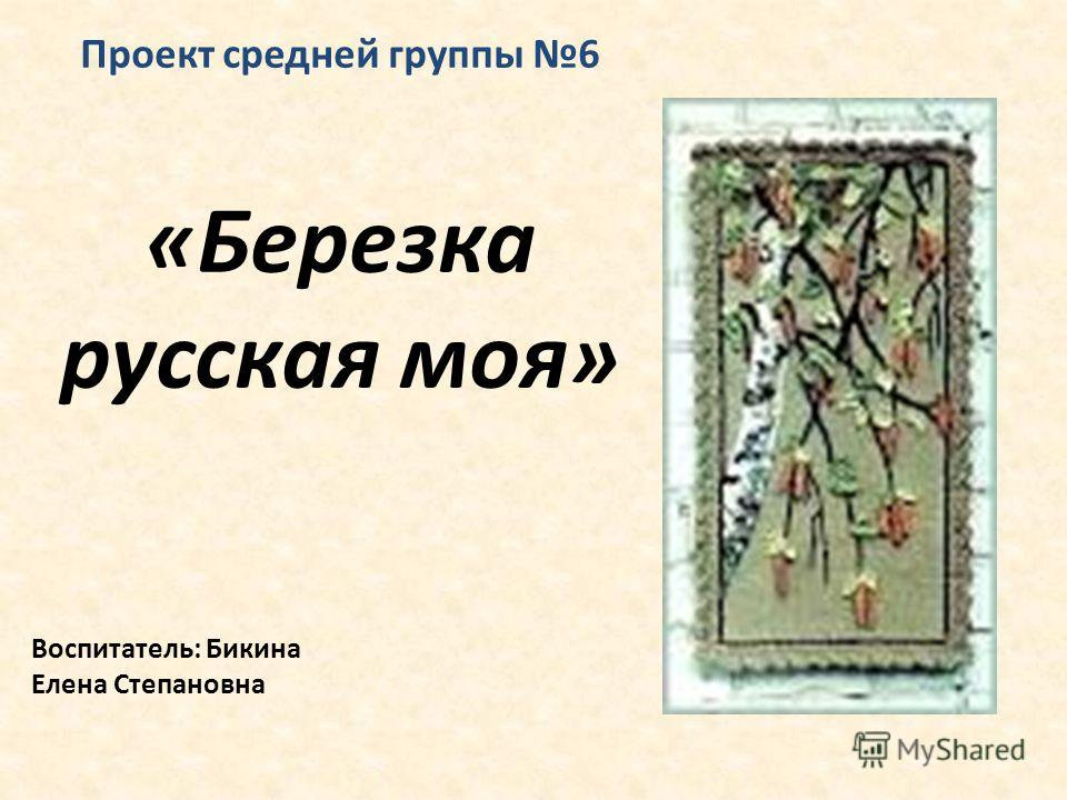 Проект средней группы 6 «Березка русская моя» Воспитатель: Бикина Елена Степановна