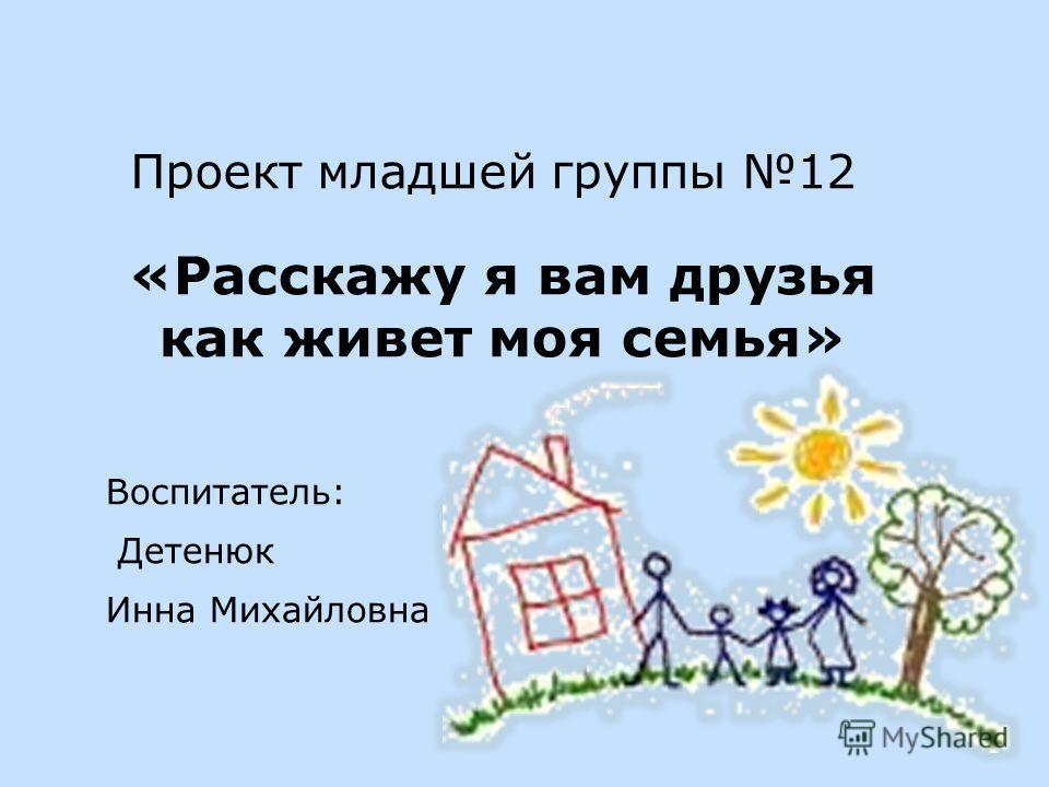 Проект младшей группы 12 «Расскажу я вам друзья как живет моя семья» Воспитатель: Детенюк Инна Михайловна