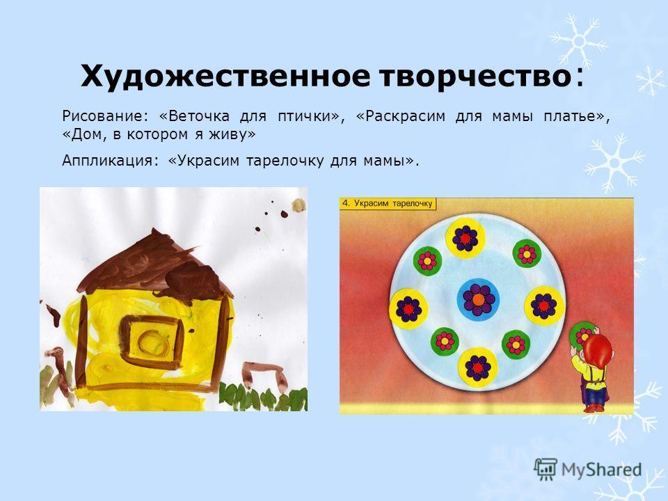 Художественное творчество : Рисование: «Веточка для птички», «Раскрасим для мамы платье», «Дом, в котором я живу» Аппликация: «Украсим тарелочку для мамы».