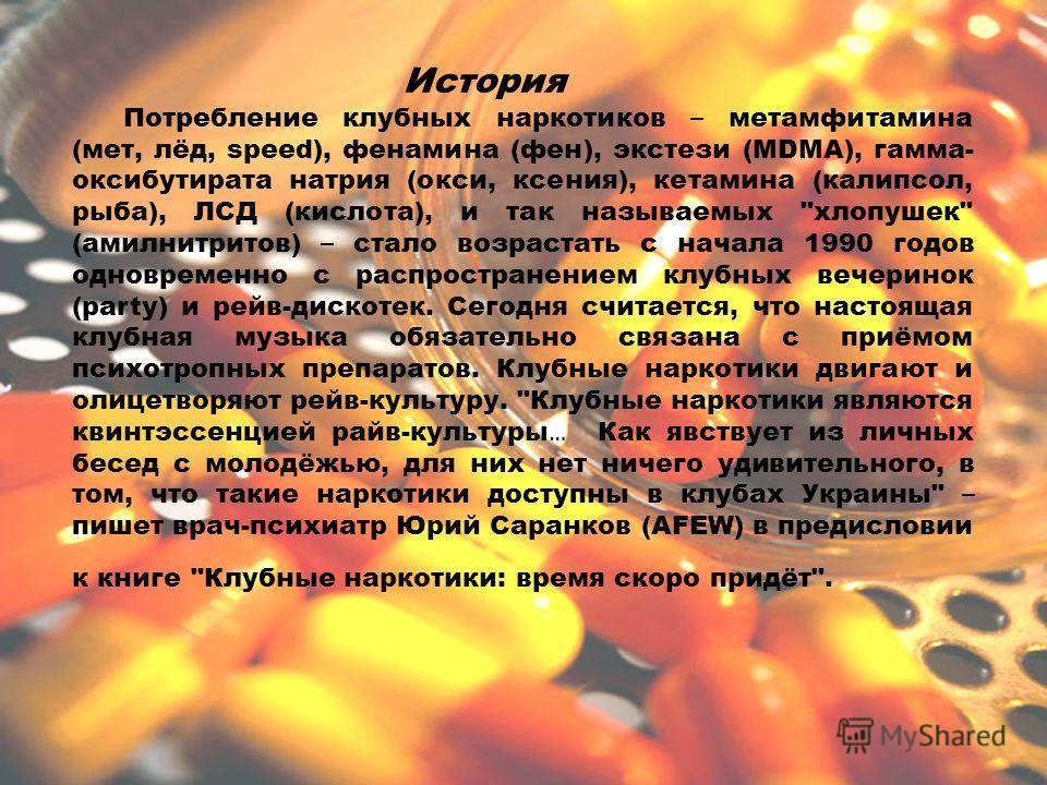 История Потребление клубных наркотиков – метамфитамина (мет, лёд, speed), фенамина (фен), экстези (MDMA), гамма- оксибутирата натрия (окси, ксения), кетамина (калипсол, рыба), ЛСД (кислота), и так называемых