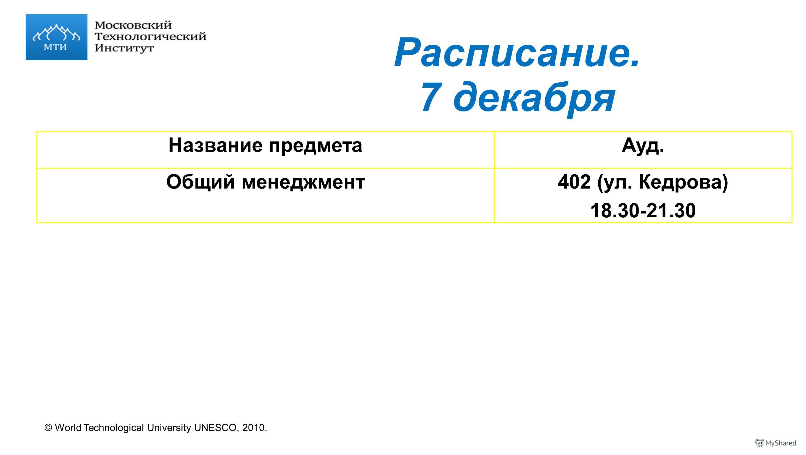 © World Technological University UNESCO, 2010. Расписание. 7 декабря Название предметаАуд. Общий менеджмент402 (ул. Кедрова) 18.30-21.30